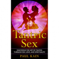 Tantric Sex: Mastering the Art of Tantra through Sex, Love, and Spirituality