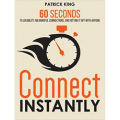 Connect Instantly - 60 Seconds to Likability, Meaningful Connections, and Hitting It Off With Anyone