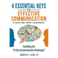 4 Essential Keys to Effective Communication in Love, Life, Work--Anywhere!