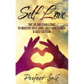 Self Love: The 30 Day Challenge To Master Self Love, Self Confidence & Self Esteem