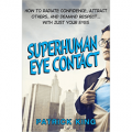 Superhuman Eye Contact Training: How to Radiate Confidence, Attract Others, and Demand Respect With Just Your Eyes
