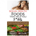 Sexual Health: Foods That Help You F*#&: Better Sex, Healthy Diet, Increased Energy and Powerful Ejaculation