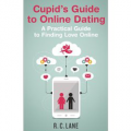 Cupid's Guide to Online Dating - A Practical Guide to Finding Love Online