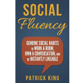 Social Fluency: Genuine Social Habits to Work a Room, Own a Conversation, and be Instantly Likeable