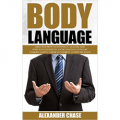 Body Language: Discover How To Connect, Analyze And Influence People In A Subconscious Level