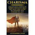 Charisma: Unleash Your Charisma To Improve Your Social Skills And Create Long Lasting Relationships With Everyone You Meet