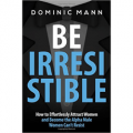 Be Irresistible: How to Effortlessly Attract Women and Become the Alpha Male Women Can't Resist