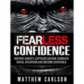 Fearless Confidence: Destroy Anxiety, Captivate Anyone, Dominate Social Situations And Become Invincible