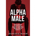 Alpha Male: How to Become the Dominant, Masculine Alpha Male Women Want to Submit To