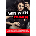 Win With Women: Your Blueprint To Attract Women, Keep Them Seduced, And Become The Alpha Male Women Can't Resist