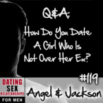 #119 How Do You Date A Girl Who Is Not Over Her Ex?