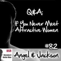 #82 Q&A: If You Never Meet Attractive Women