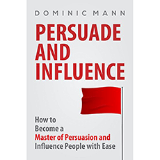 Persuade and Influence: How to Become a Master of Persuasion and Influence People with Ease