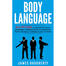 Body Language: An Ex-SPY's Guide to Master the Art of Nonverbal Communication to Know What People Are Really Thinking in Any Situation