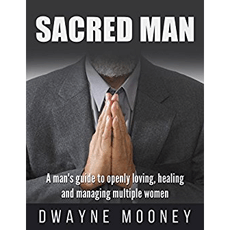 Sacred Man: A man's guide to openly loving, healing and managing multiple women
