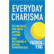 Everyday Charisma - Techniques for Mass Appeal, Charm, and Becoming a Social Powerhouse