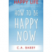 Happy Life: How To Be Happy Now
