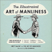 The Illustrated Art of Manliness: The Essential How-To Guide