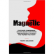 Magnetic: Cultivate Confidence, Become Rejection-Proof, and Naturally Attract The Women You Want