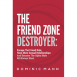 The Friend Zone Destroyer: Escape The Friend Role, Have More Sexual Relationships And Become The Alpha Male All Women Want