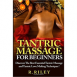 Tantric Massage For Beginners: Discover The Best Essential Tantric Massage And Tantric Love Making Techniques